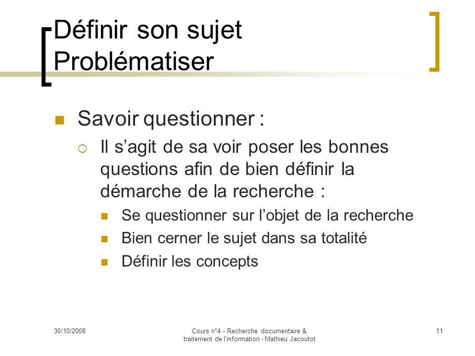 30/10/2008Cours n°4 - Recherche documentaire & traitement de l'information - Mathieu Jacoutot 11 Savoir questionner : Il sagit de sa voir poser les bo