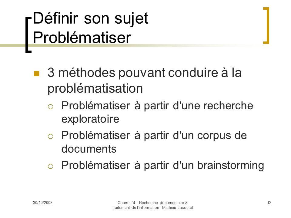30/10/2008Cours n°4 - Recherche documentaire & traitement de l'information - Mathieu Jacoutot 12 Définir son sujet Problématiser 3 méthodes pouvant co