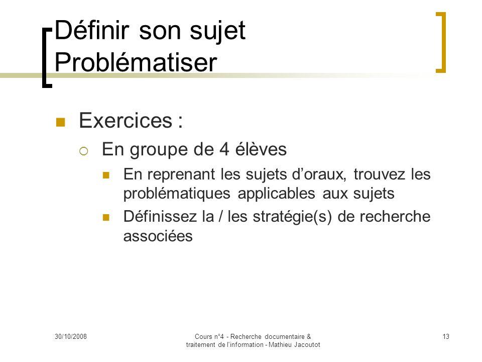30/10/2008Cours n°4 - Recherche documentaire & traitement de l'information - Mathieu Jacoutot 13 Exercices : En groupe de 4 élèves En reprenant les su