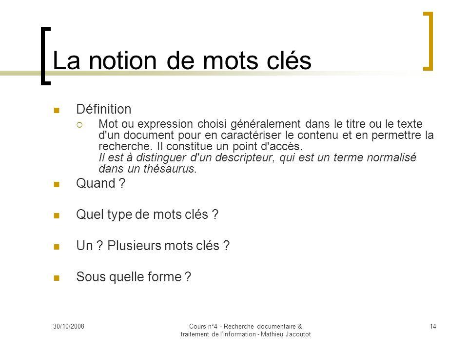 30/10/2008Cours n°4 - Recherche documentaire & traitement de l'information - Mathieu Jacoutot 14 La notion de mots clés Définition Mot ou expression c