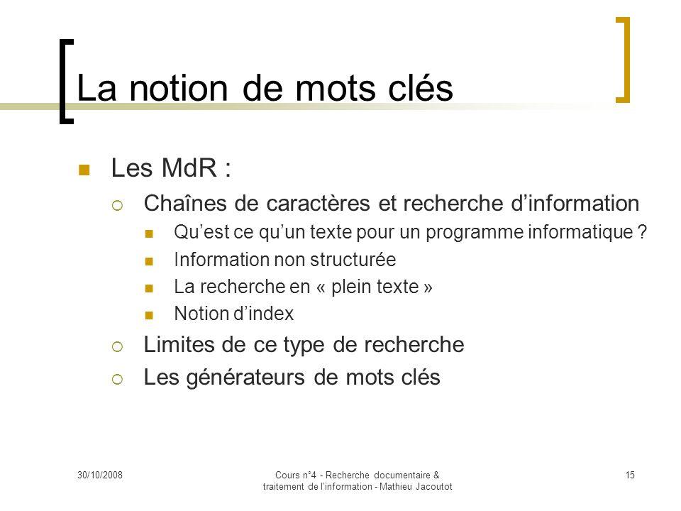 30/10/2008Cours n°4 - Recherche documentaire & traitement de l'information - Mathieu Jacoutot 15 La notion de mots clés Les MdR : Chaînes de caractère