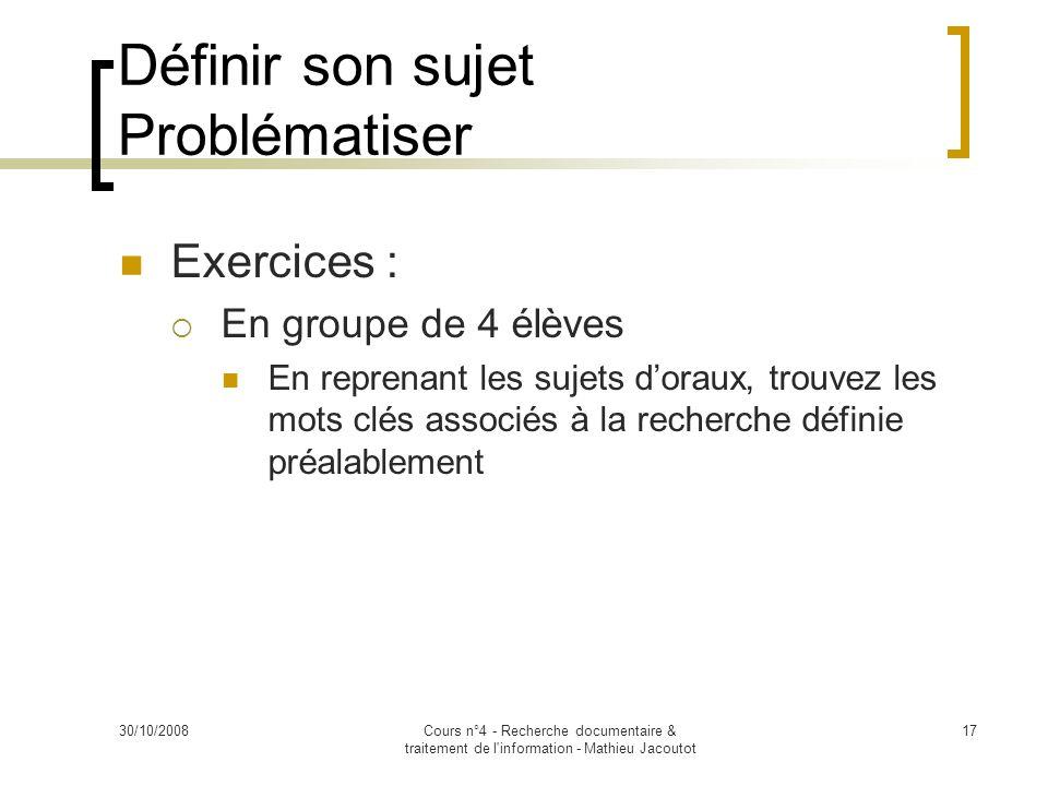 30/10/2008Cours n°4 - Recherche documentaire & traitement de l'information - Mathieu Jacoutot 17 Exercices : En groupe de 4 élèves En reprenant les su