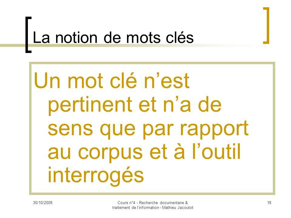 30/10/2008Cours n°4 - Recherche documentaire & traitement de l'information - Mathieu Jacoutot 18 La notion de mots clés Un mot clé nest pertinent et n