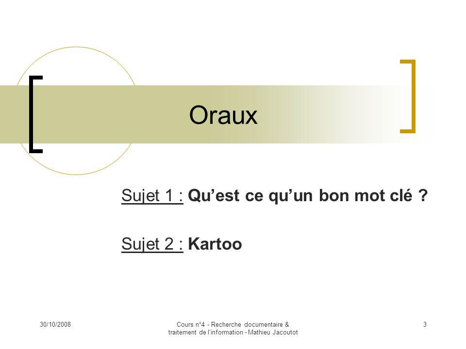 30/10/2008Cours n°4 - Recherche documentaire & traitement de l'information - Mathieu Jacoutot 3 Oraux Sujet 1 : Quest ce quun bon mot clé ? Sujet 2 :