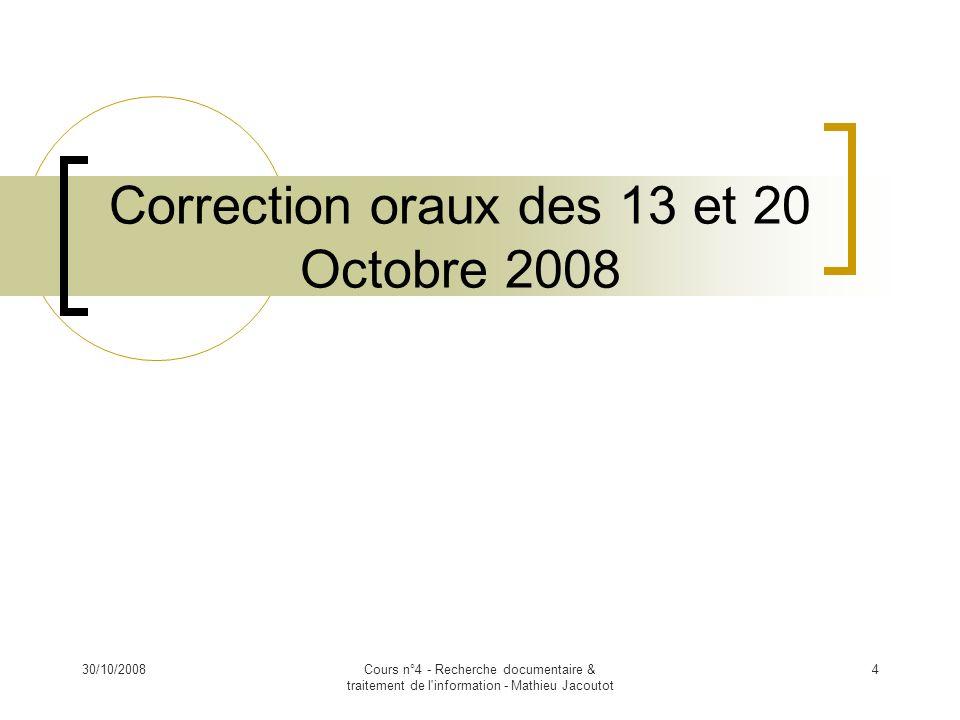 30/10/2008Cours n°4 - Recherche documentaire & traitement de l'information - Mathieu Jacoutot 4 Correction oraux des 13 et 20 Octobre 2008