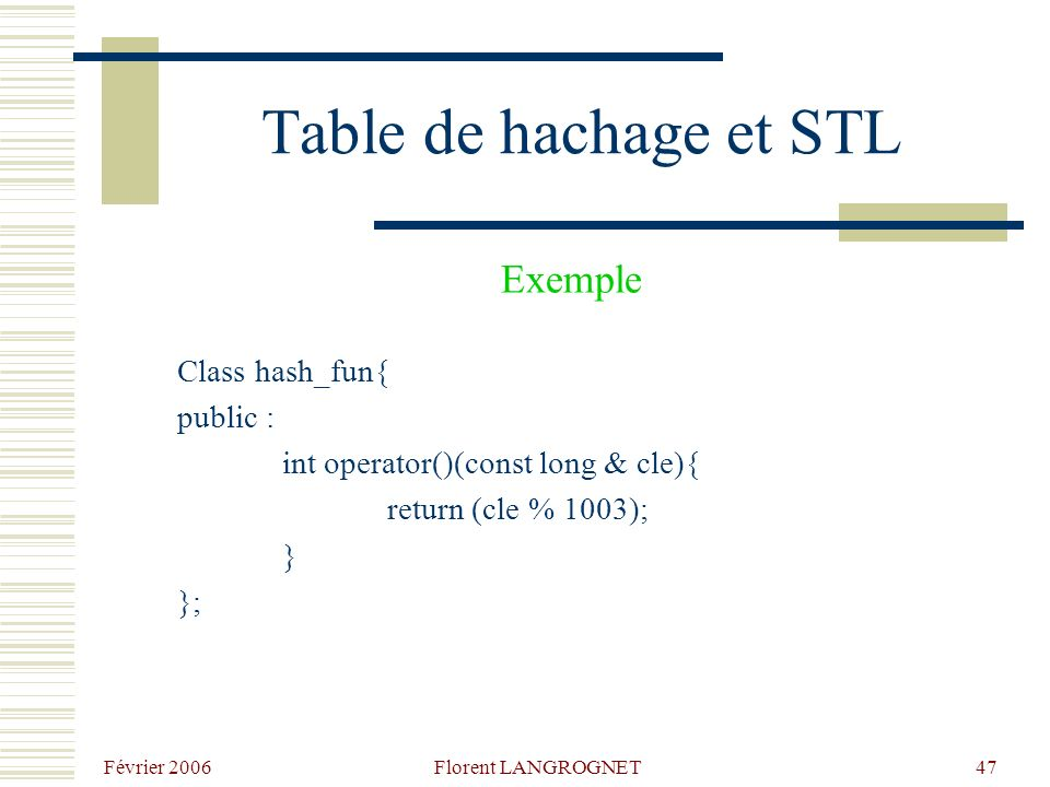 Février 2006 Florent LANGROGNET47 Table de hachage et STL Class hash_fun{ public : int operator()(const long & cle){ return (cle % 1003); } }; Exemple