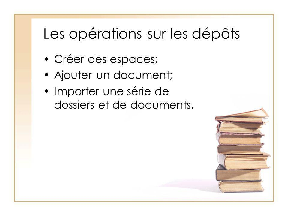 Les opérations sur les dépôts Créer des espaces; Ajouter un document; Importer une série de dossiers et de documents.