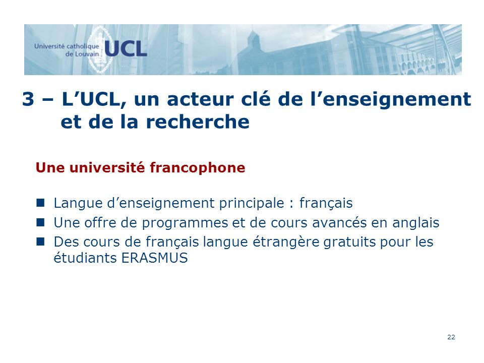 22 Une université francophone Langue denseignement principale : français Une offre de programmes et de cours avancés en anglais Des cours de français langue étrangère gratuits pour les étudiants ERASMUS 3 – LUCL, un acteur clé de lenseignement et de la recherche