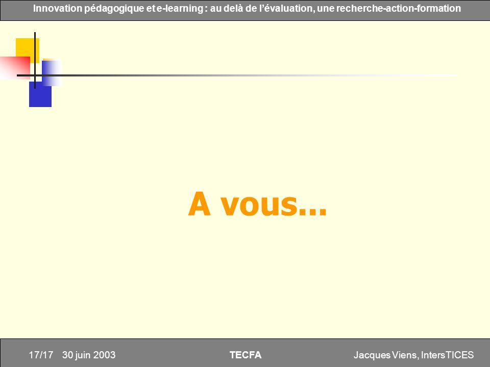 Jacques Viens, IntersTICES17/17 Innovation pédagogique et e-learning : au delà de lévaluation, une recherche-action-formation TECFA 30 juin 2003 A vou