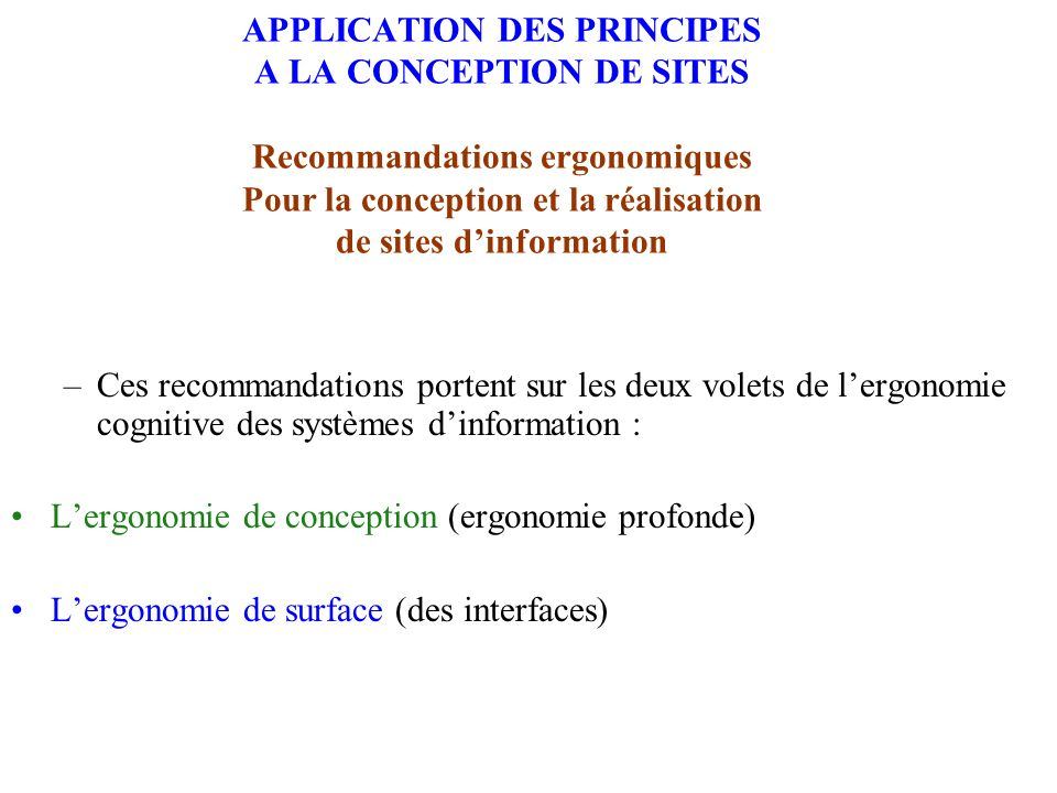 APPLICATION DES PRINCIPES A LA CONCEPTION DE SITES Recommandations ergonomiques Pour la conception et la réalisation de sites dinformation –Ces recomm