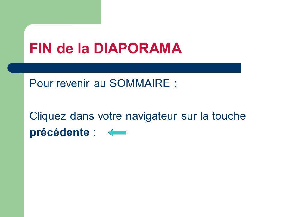 FIN de la DIAPORAMA Pour revenir au SOMMAIRE : Cliquez dans votre navigateur sur la touche précédente :