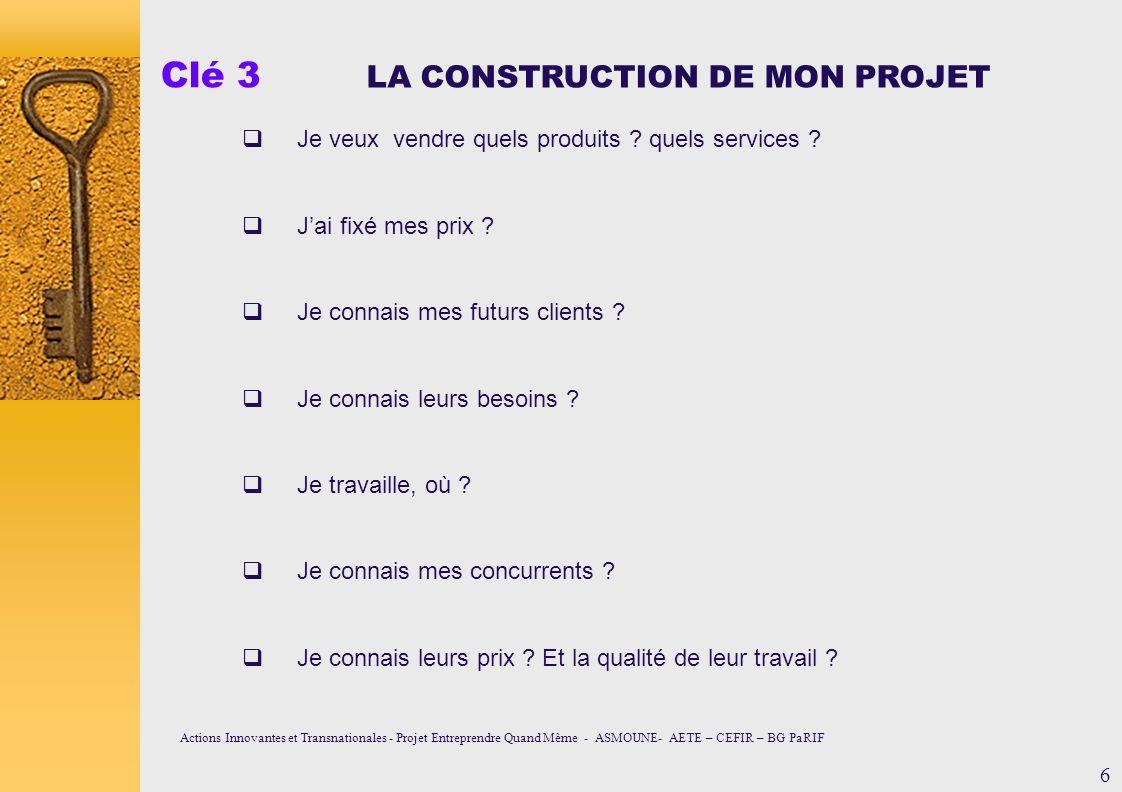Clé 3 LA CONSTRUCTION DE MON PROJET Je veux vendre quels produits ? quels services ? Jai fixé mes prix ? Je connais mes futurs clients ? Je connais le