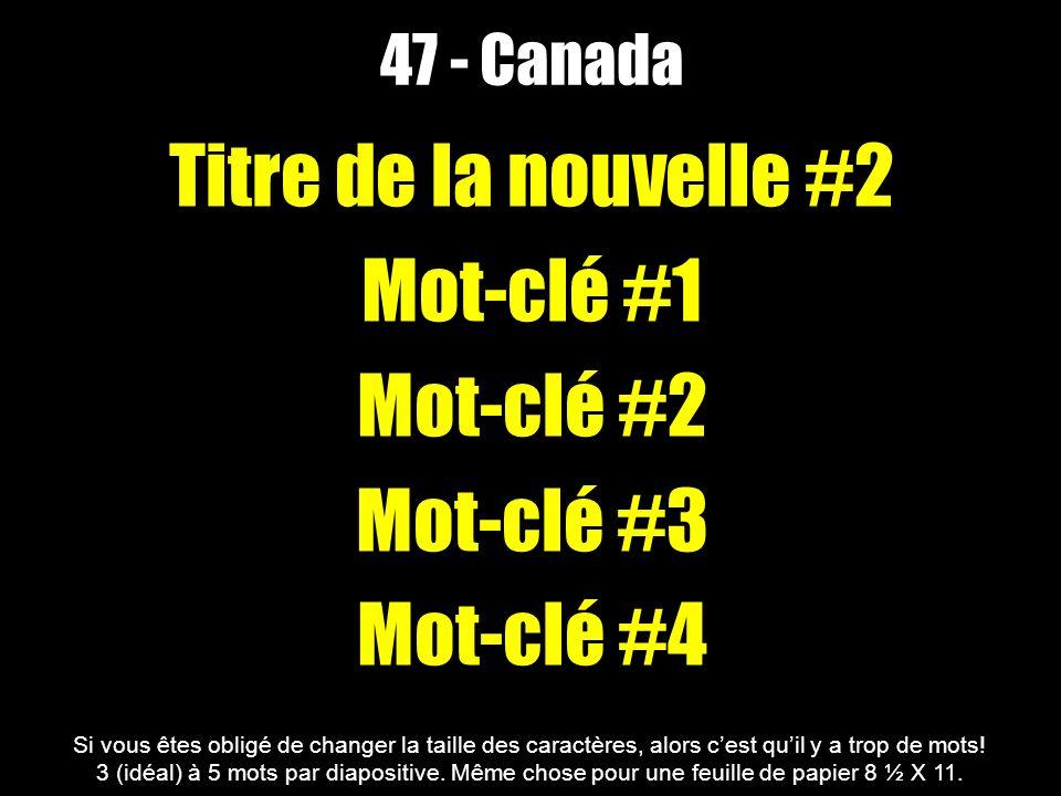 47 - Canada Titre de la nouvelle #2 Mot-clé #1 Mot-clé #2 Mot-clé #3 Mot-clé #4 Si vous êtes obligé de changer la taille des caractères, alors cest quil y a trop de mots.