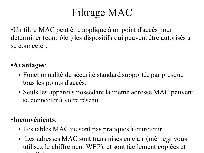 18 Filtrage MAC Un filtre MAC peut être appliqué à un point d accès pour déterminer (contrôler) les dispositifs qui peuvent être autorisés à se connecter.