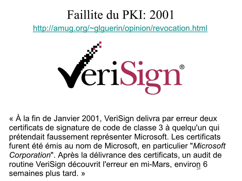 26 Faillite du PKI: 2001 « À la fin de Janvier 2001, VeriSign delivra par erreur deux certificats de signature de code de classe 3 à quelqu'un qui pré
