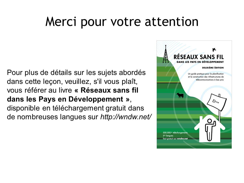 Pour plus de détails sur les sujets abordés dans cette leçon, veuillez, s il vous plaît, vous référer au livre « Réseaux sans fil dans les Pays en Développement », disponible en téléchargement gratuit dans de nombreuses langues sur http://wndw.net/ Merci pour votre attention