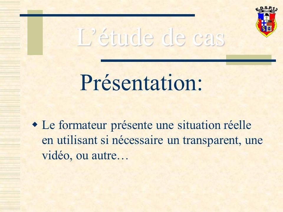 Présentation: Le formateur présente une situation réelle en utilisant si nécessaire un transparent, une vidéo, ou autre… Létude de cas