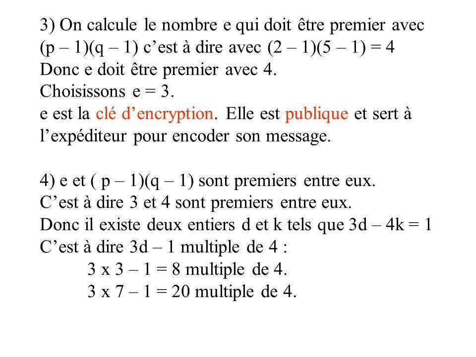 3) On calcule le nombre e qui doit être premier avec (p – 1)(q – 1) cest à dire avec (2 – 1)(5 – 1) = 4 Donc e doit être premier avec 4. Choisissons e