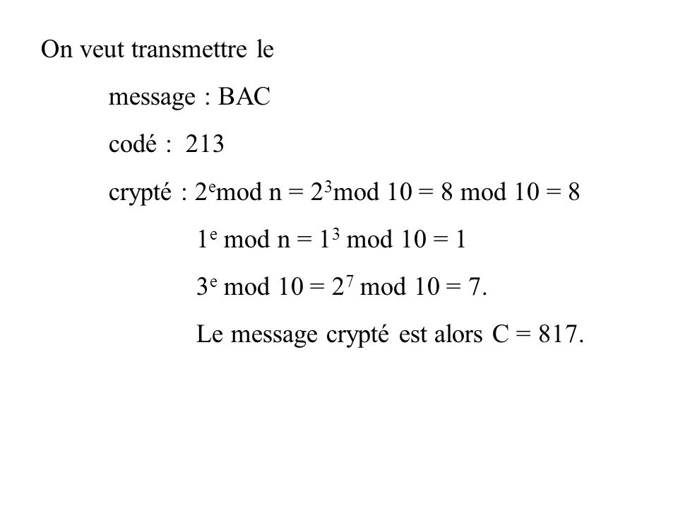 On veut transmettre le message : BAC codé : 213 crypté : 2 e mod n = 2 3 mod 10 = 8 mod 10 = 8 1 e mod n = 1 3 mod 10 = 1 3 e mod 10 = 2 7 mod 10 = 7.