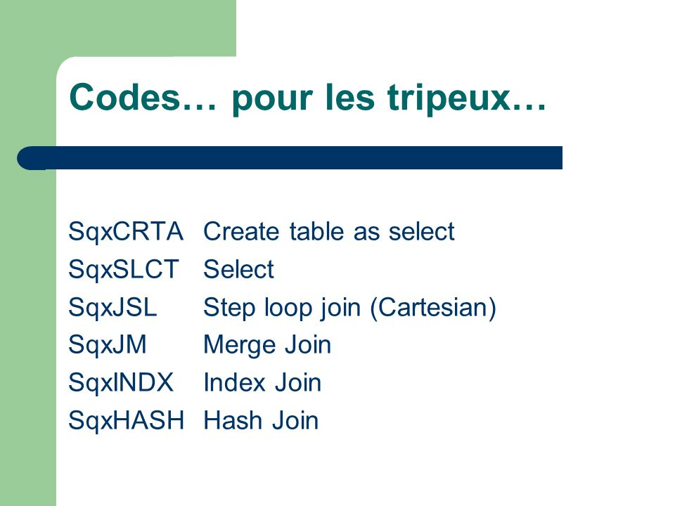 Codes… pour les tripeux… SqxCRTA Create table as select SqxSLCT Select SqxJSL Step loop join (Cartesian) SqxJM Merge Join SqxINDX Index Join SqxHASH Hash Join