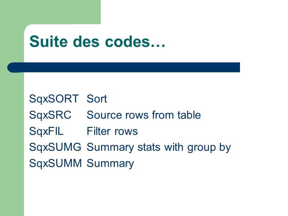 Suite des codes… SqxSORTSort SqxSRC Source rows from table SqxFIL Filter rows SqxSUMG Summary stats with group by SqxSUMM Summary