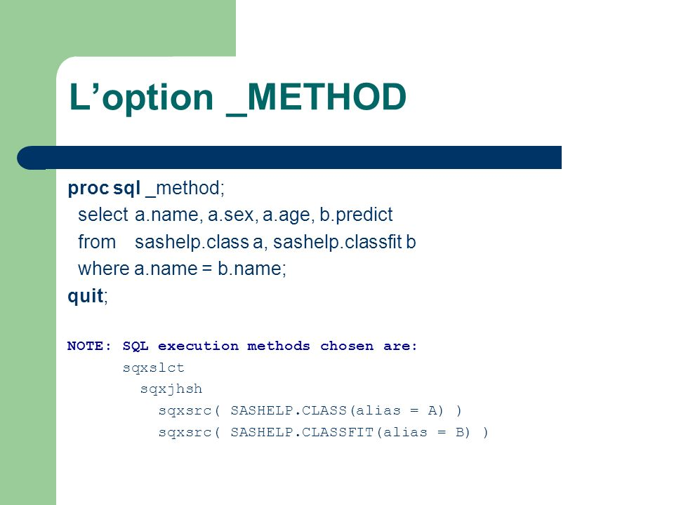 Loption _METHOD proc sql _method; select a.name, a.sex, a.age, b.predict from sashelp.class a, sashelp.classfit b where a.name = b.name; quit; NOTE: S
