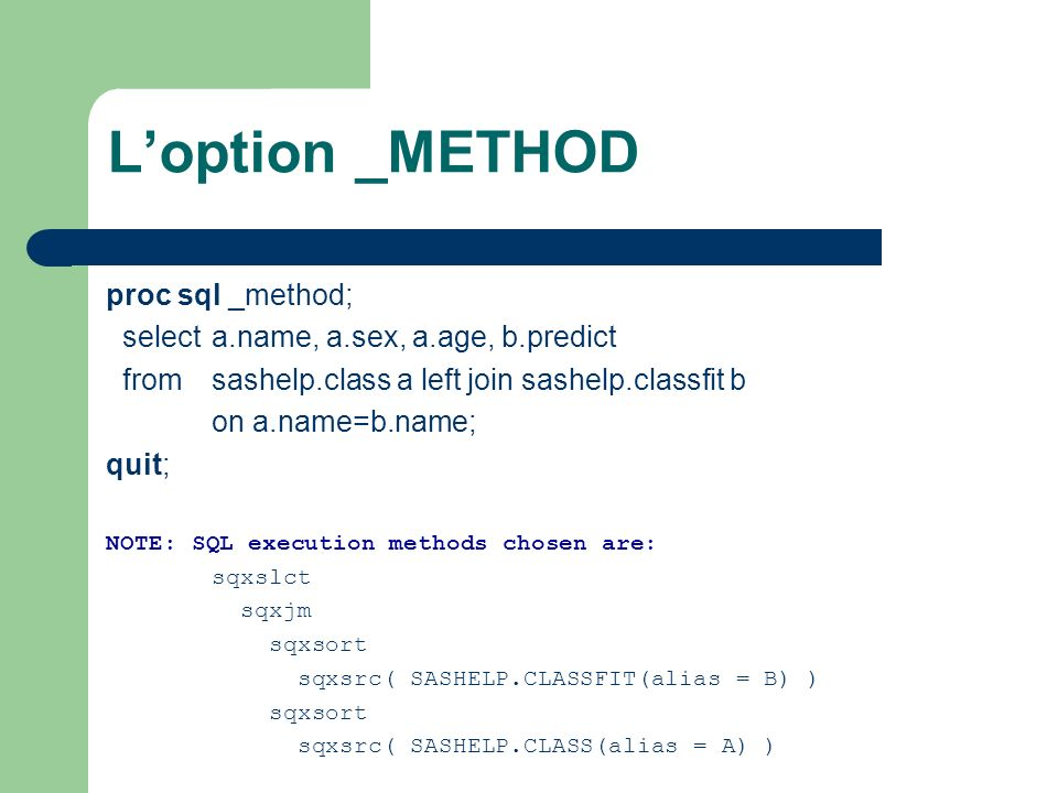 Loption _METHOD proc sql _method; select a.name, a.sex, a.age, b.predict from sashelp.class a left join sashelp.classfit b on a.name=b.name; quit; NOTE: SQL execution methods chosen are: sqxslct sqxjm sqxsort sqxsrc( SASHELP.CLASSFIT(alias = B) ) sqxsort sqxsrc( SASHELP.CLASS(alias = A) )