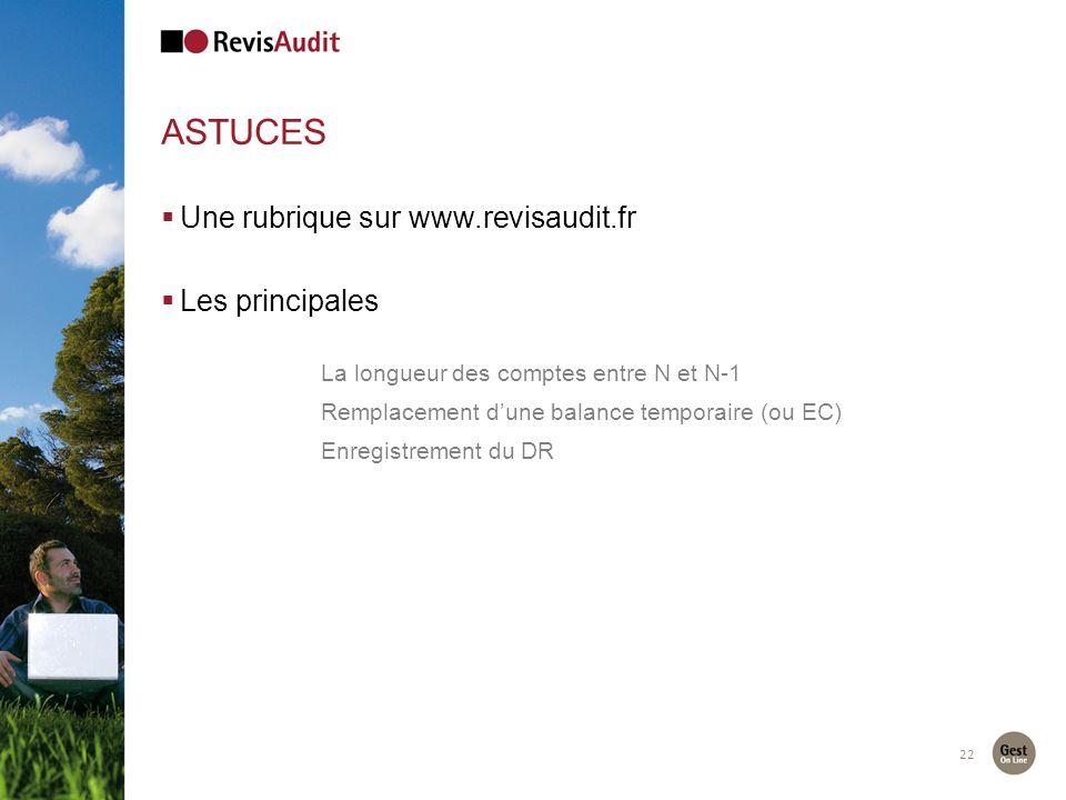 ASTUCES 22 Une rubrique sur www.revisaudit.fr Les principales La longueur des comptes entre N et N-1 Remplacement dune balance temporaire (ou EC) Enregistrement du DR