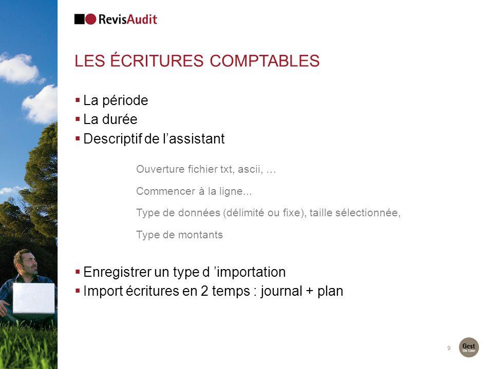 9 LES ÉCRITURES COMPTABLES La période La durée Descriptif de lassistant Ouverture fichier txt, ascii, … Commencer à la ligne...