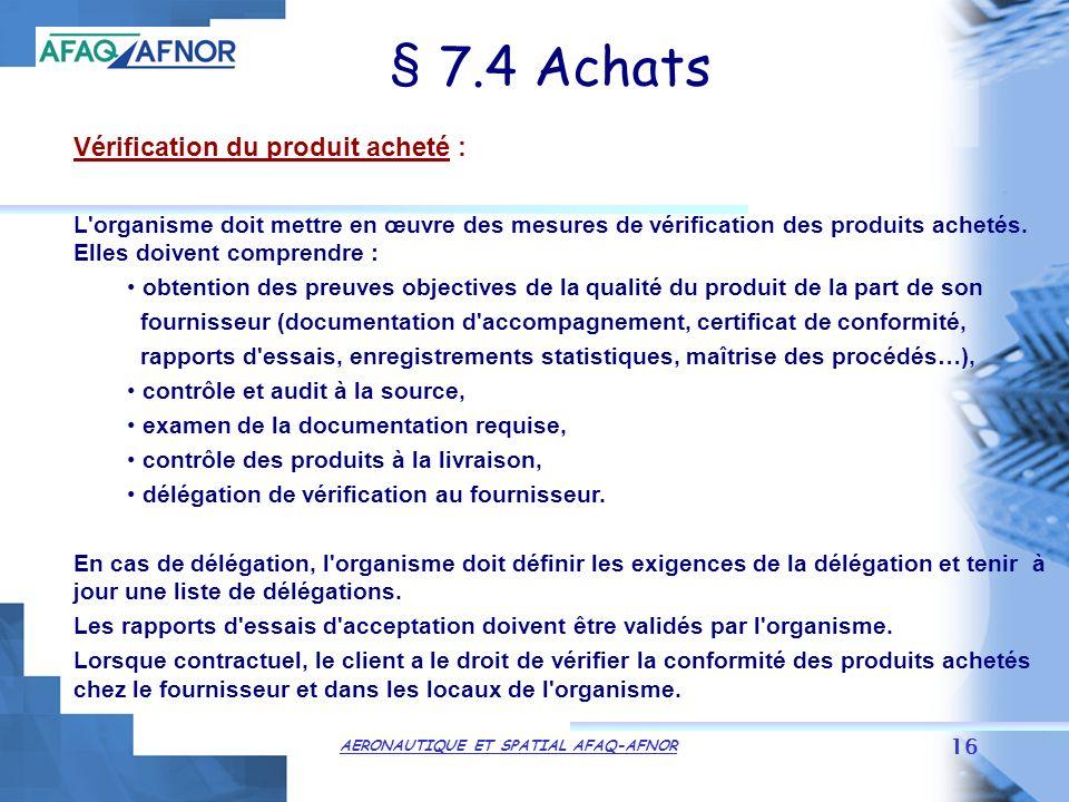 AERONAUTIQUE ET SPATIAL AFAQ-AFNOR 16 § 7.4 Achats Vérification du produit acheté : L organisme doit mettre en œuvre des mesures de vérification des produits achetés.