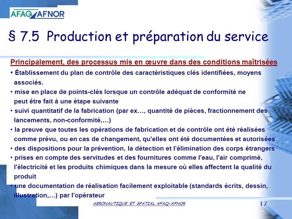 AERONAUTIQUE ET SPATIAL AFAQ-AFNOR 17 § 7.5 Production et préparation du service Principalement, des processus mis en œuvre dans des conditions maîtrisées Établissement du plan de contrôle des caractéristiques clés identifiées, moyens associés.