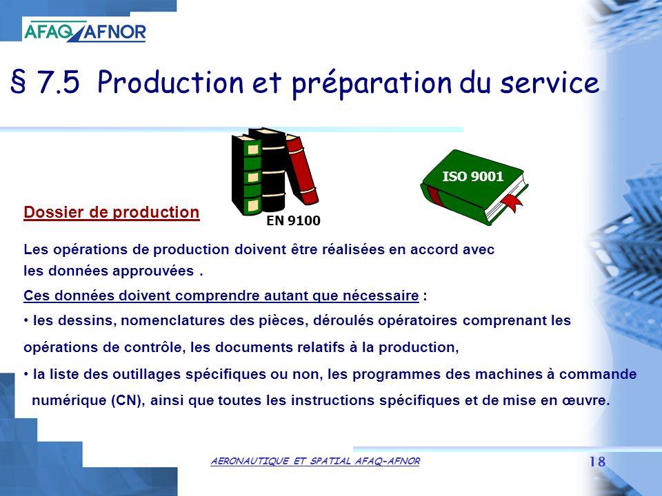 AERONAUTIQUE ET SPATIAL AFAQ-AFNOR 18 § 7.5 Production et préparation du service Dossier de production Les opérations de production doivent être réalisées en accord avec les données approuvées.