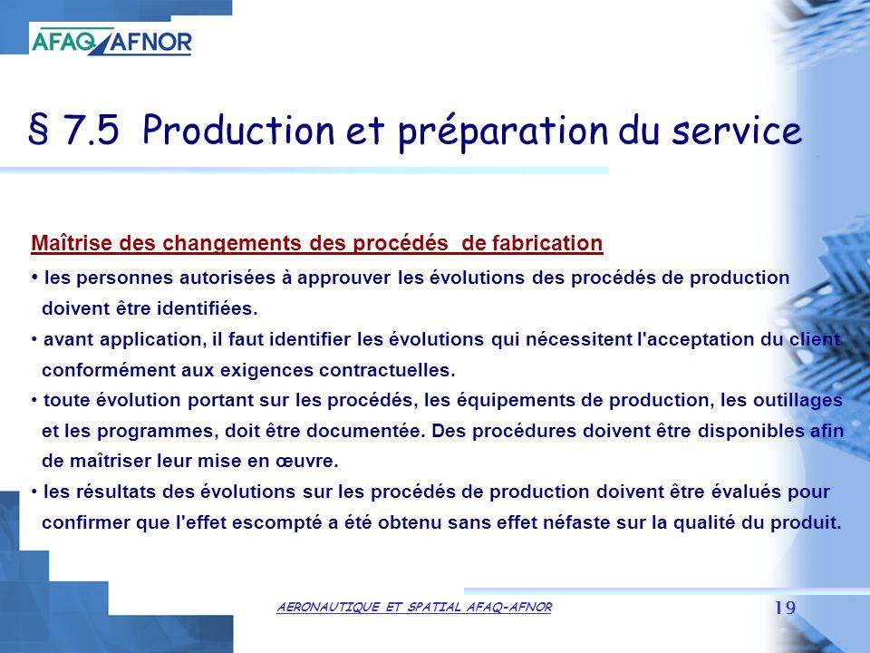 AERONAUTIQUE ET SPATIAL AFAQ-AFNOR 19 § 7.5 Production et préparation du service Maîtrise des changements des procédés de fabrication les personnes autorisées à approuver les évolutions des procédés de production doivent être identifiées.