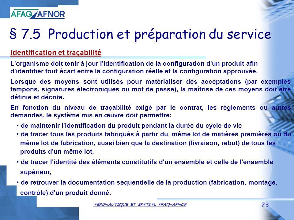 AERONAUTIQUE ET SPATIAL AFAQ-AFNOR 23 § 7.5 Production et préparation du service Identification et traçabilité L organisme doit tenir à jour l identification de la configuration d un produit afin d identifier tout écart entre la configuration réelle et la configuration approuvée.