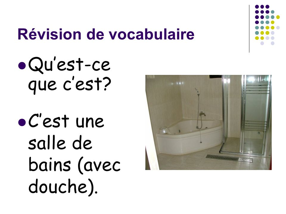 Révision de vocabulaire Quest-ce que cest? Cest une salle de bains (avec douche).