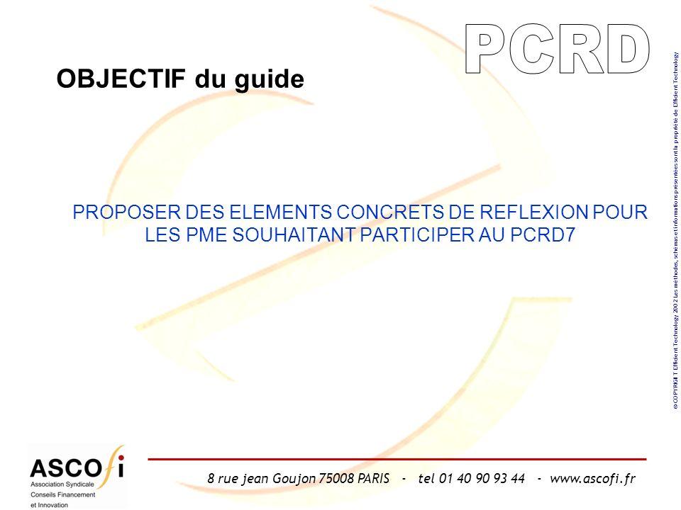 8 rue jean Goujon 75008 PARIS - tel 01 40 90 93 44 - www.ascofi.fr © COPYRIGHT Efficient Technology 2002 Les méthodes, schémas et informations présentées sont la propriété de Efficient Technology OBJECTIF du guide PROPOSER DES ELEMENTS CONCRETS DE REFLEXION POUR LES PME SOUHAITANT PARTICIPER AU PCRD7