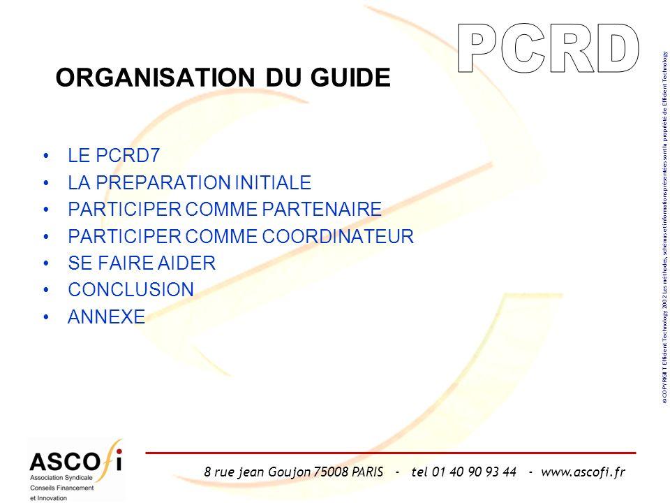 8 rue jean Goujon 75008 PARIS - tel 01 40 90 93 44 - www.ascofi.fr © COPYRIGHT Efficient Technology 2002 Les méthodes, schémas et informations présentées sont la propriété de Efficient Technology ORGANISATION DU GUIDE LE PCRD7 LA PREPARATION INITIALE PARTICIPER COMME PARTENAIRE PARTICIPER COMME COORDINATEUR SE FAIRE AIDER CONCLUSION ANNEXE