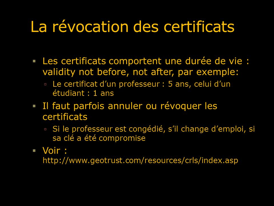 La révocation des certificats Les certificats comportent une durée de vie : validity not before, not after, par exemple: Le certificat dun professeur