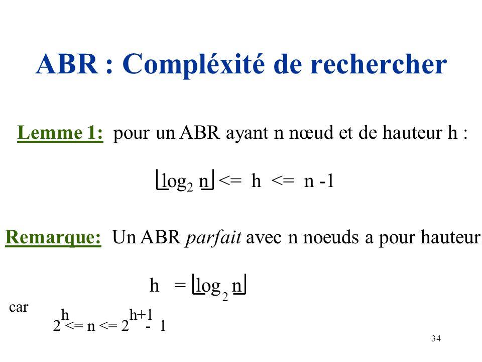 34 ABR : Compléxité de rechercher Lemme 1: pour un ABR ayant n nœud et de hauteur h : log 2 n <= h <= n -1 Remarque: Un ABR parfait avec n noeuds a po