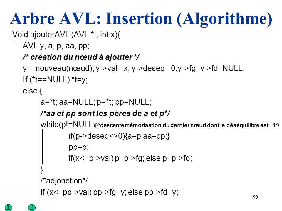 60 Arbre AVL: Insertion (Algorithme) /*modification du déséquilibre sur le chemin de A à Y*/ p=a; while (p<>y) if (x val){p->deseq=p->deseq+1;p=p->fg;} else {p->deseq=p->deseq-1;p=p->fd;} /* rééquilbrage*/ switch (a->deseq){ case 0: case 1: case -1: return; case 2 : switch (a->fg->deseq){ case 1: { RD (&a); a->deseq=0;a->fd->deseq=0;break;} case -1: { RGD(&a); switch (a->deseq){ case 1: {a->fg->deseq=0; a->fd->deseq=-1;break} case -1: {a->fg->deseq=+1; a->fd->deseq=0;break} case 0: {a->fg->deseq=0; a->fd->deseq=0;break} /*a=y*/ } a->deseq=0; break; } case -2 : /* situation symétrique...*/ } 12
