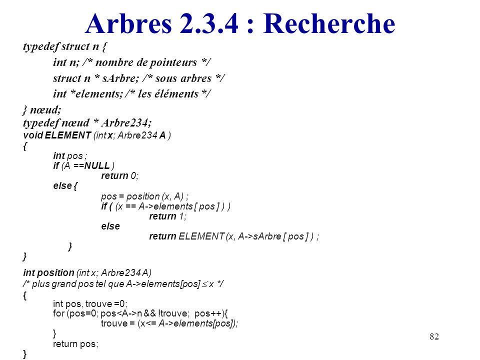 82 Arbres 2.3.4 : Recherche typedef struct n { int n; /* nombre de pointeurs */ struct n * sArbre; /* sous arbres */ int *elements; /* les éléments */
