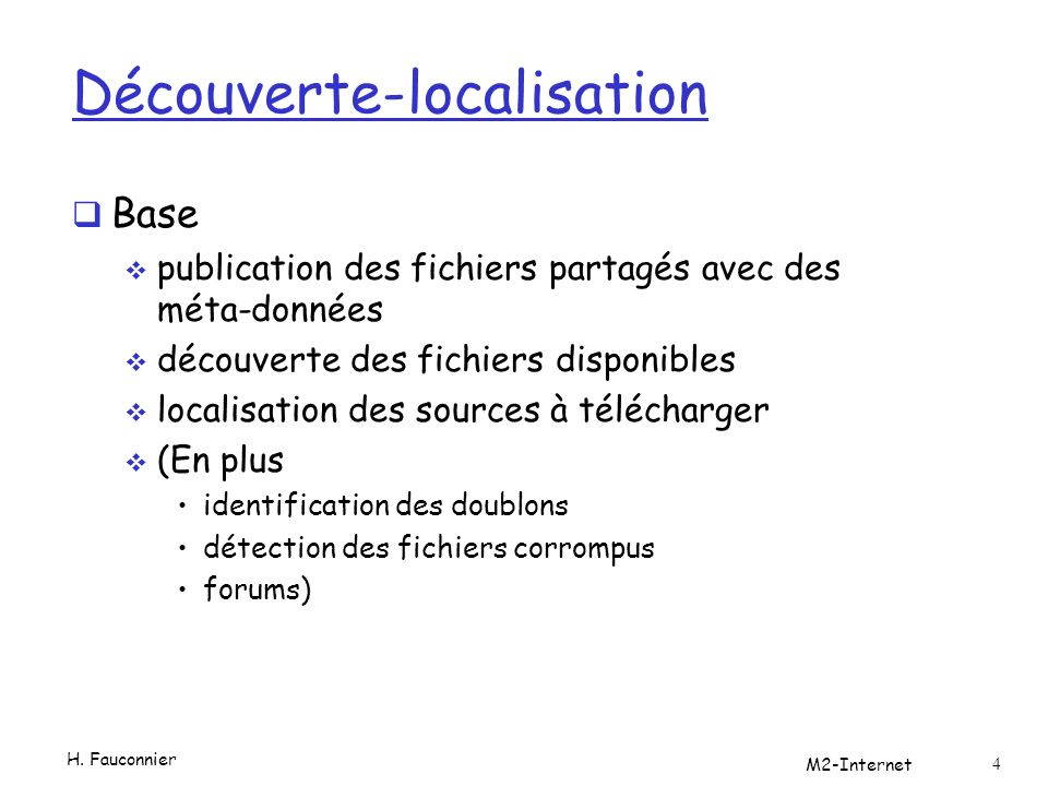 Découverte-localisation Base publication des fichiers partagés avec des méta-données découverte des fichiers disponibles localisation des sources à télécharger (En plus identification des doublons détection des fichiers corrompus forums) H.