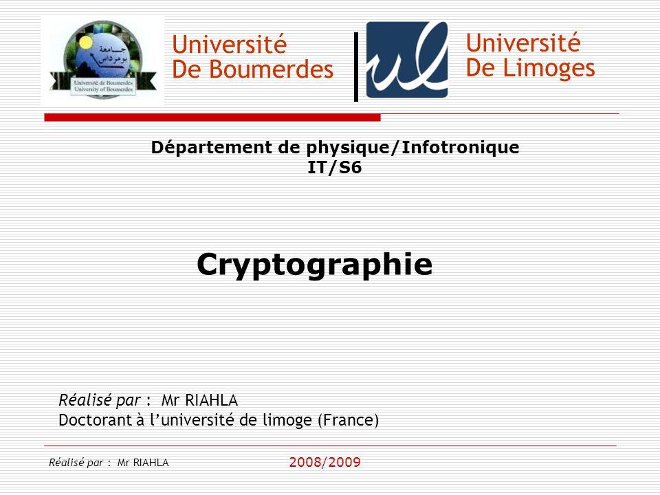 Université De Boumerdes Département de physique/Infotronique IT/S6 Réalisé par : Mr RIAHLA Doctorant à luniversité de limoge (France) 2008/2009 Université De Limoges Cryptographie Réalisé par : Mr RIAHLA