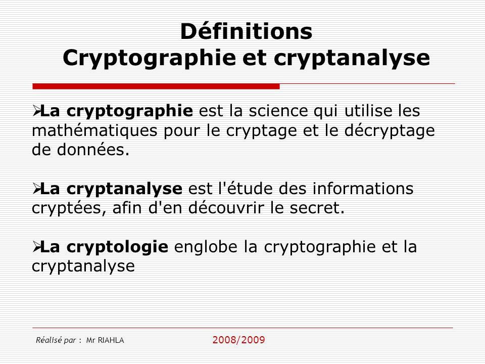 2008/2009 Réalisé par : Mr RIAHLA Définitions Cryptographie et cryptanalyse La cryptographie est la science qui utilise les mathématiques pour le cryptage et le décryptage de données.