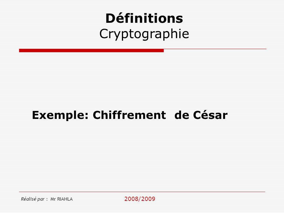 2008/2009 Réalisé par : Mr RIAHLA Définitions Cryptographie Exemple: Chiffrement de César