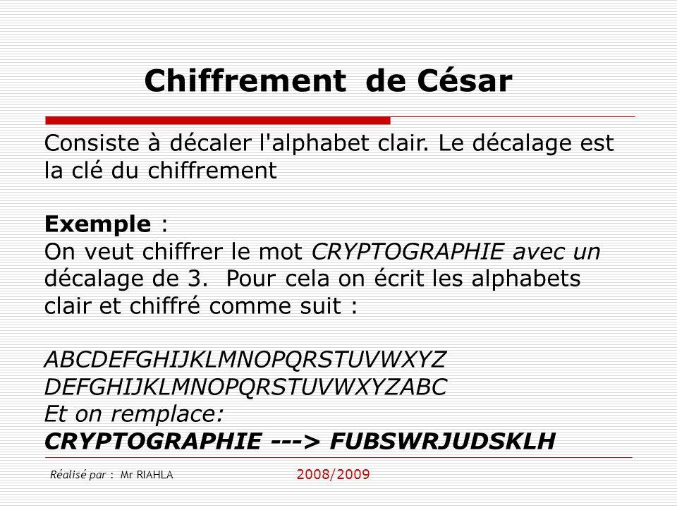 2008/2009 Réalisé par : Mr RIAHLA Chiffrement de César Consiste à décaler l alphabet clair.