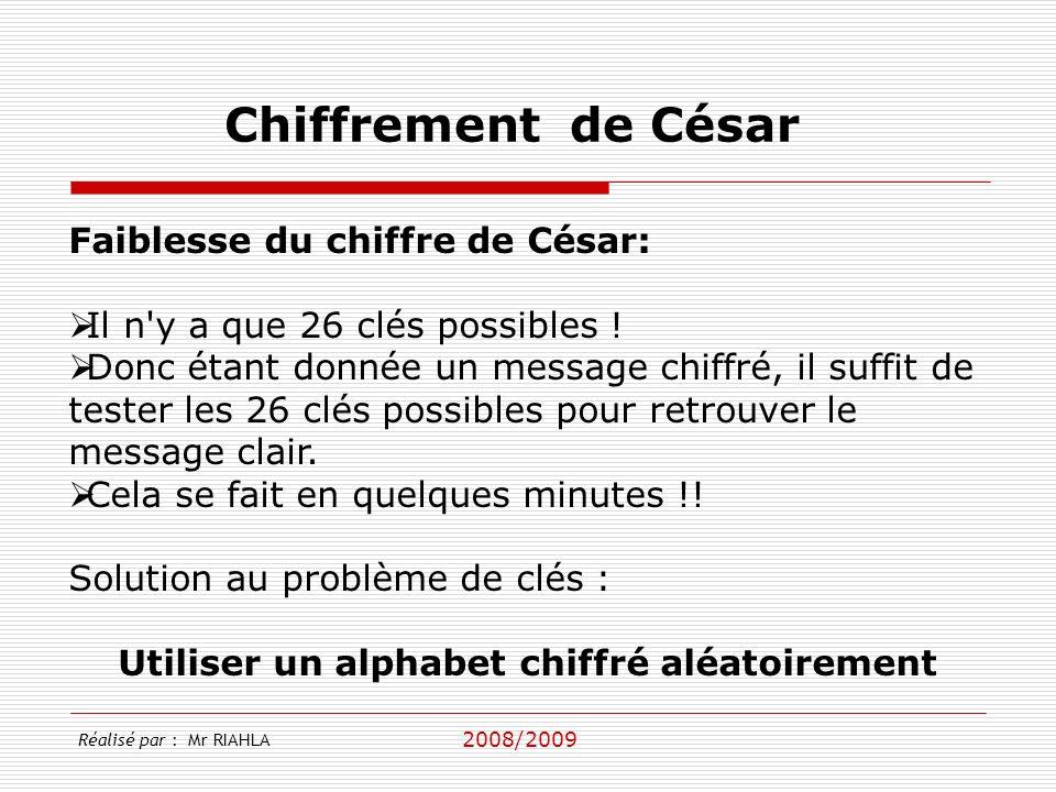 2008/2009 Réalisé par : Mr RIAHLA Chiffrement de César Faiblesse du chiffre de César: Il n y a que 26 clés possibles .