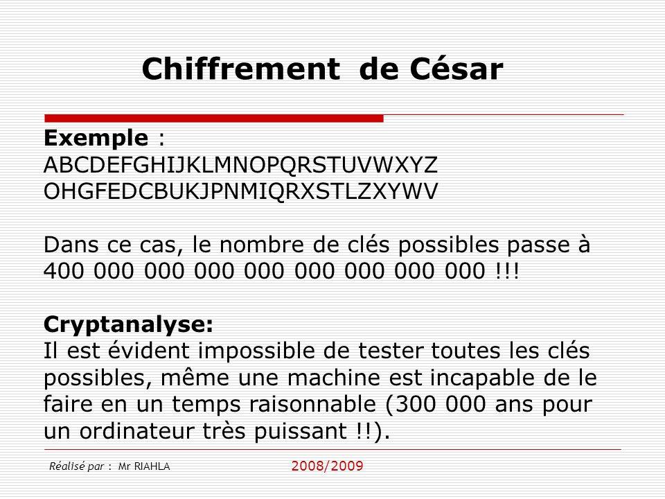 2008/2009 Réalisé par : Mr RIAHLA Chiffrement de César Exemple : ABCDEFGHIJKLMNOPQRSTUVWXYZ OHGFEDCBUKJPNMIQRXSTLZXYWV Dans ce cas, le nombre de clés possibles passe à 400 000 000 000 000 000 000 000 000 !!.