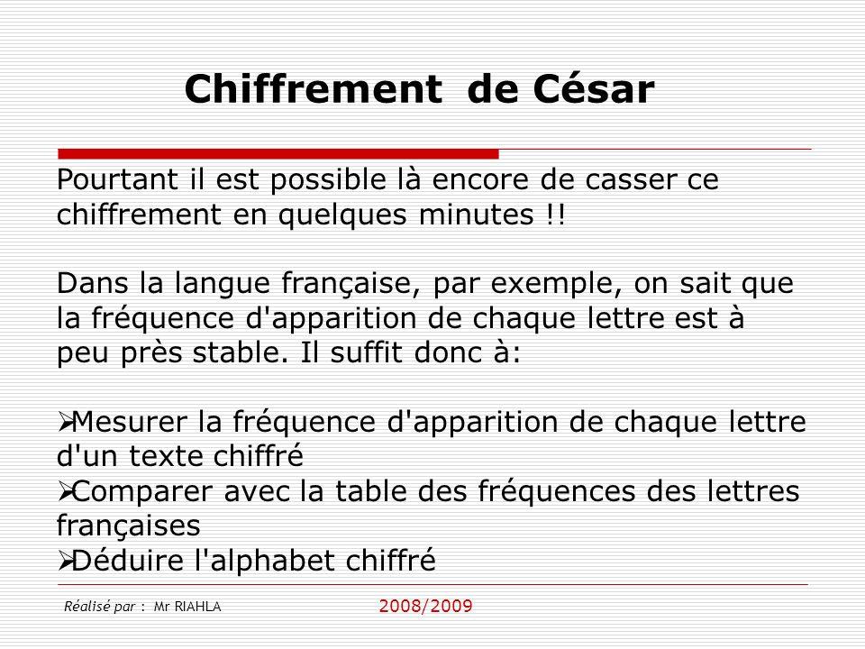 2008/2009 Réalisé par : Mr RIAHLA Chiffrement de César Pourtant il est possible là encore de casser ce chiffrement en quelques minutes !.