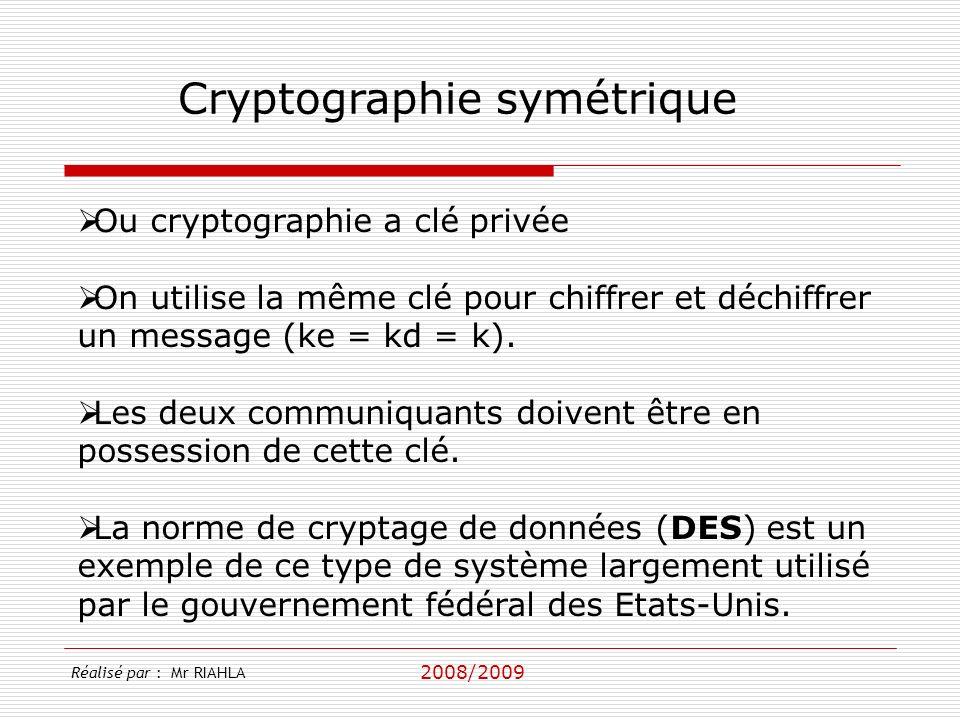 2008/2009 Réalisé par : Mr RIAHLA Cryptographie symétrique Ou cryptographie a clé privée On utilise la même clé pour chiffrer et déchiffrer un message (ke = kd = k).